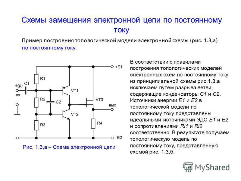 Схемы замещения электронной цепи по постоянному току Рис. 1.3,а – Схема электронной цепи В соответствии с правилами построения топологических моделей электронных схем по постоянному току из принципиальной схемы рис.1.3,а исключаем путем разрыва ветви