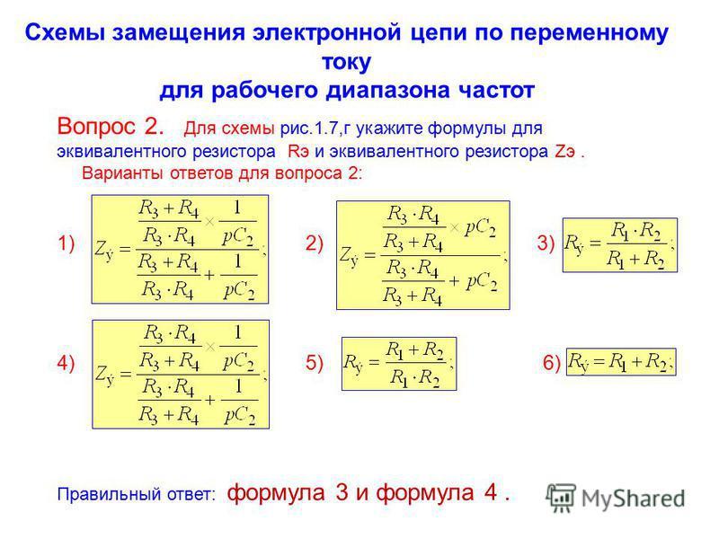 Схемы замещения электронной цепи по переменному току для рабочего диапазона частот Вопрос 2. Для схемы рис.1.7,г укажите формулы для эквивалентного резистора Rэ и эквивалентного резистора Zэ. Варианты ответов для вопроса 2: 1) 2) 3) 4) 5) 6) Правильн