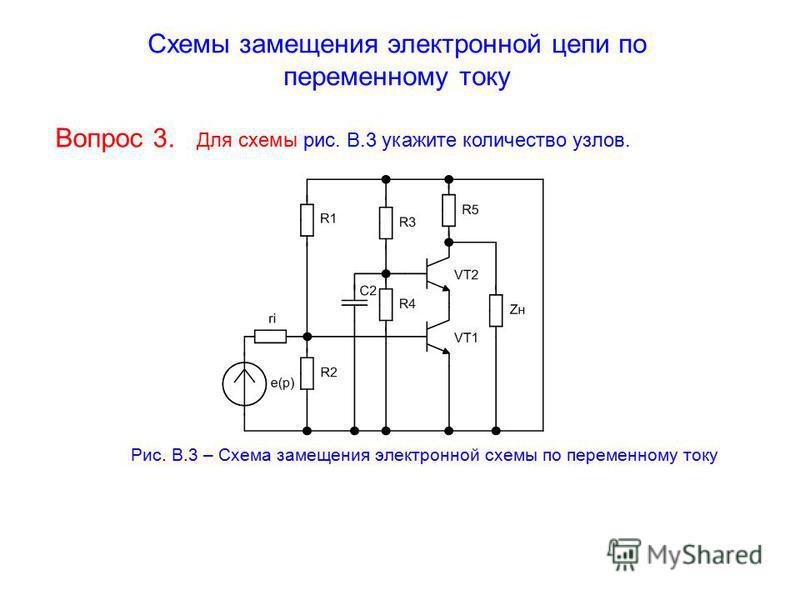 Схемы замещения электронной цепи по переменному току Вопрос 3. Для схемы рис. В.3 укажите количество узлов. Рис. В.3 – Схема замещения электронной схемы по переменному току