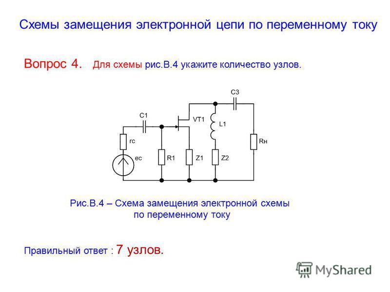 Схемы замещения электронной цепи по переменному току Вопрос 4. Для схемы рис.В.4 укажите количество узлов. Рис.В.4 – Схема замещения электронной схемы по переменному току Правильный ответ : 7 узлов.