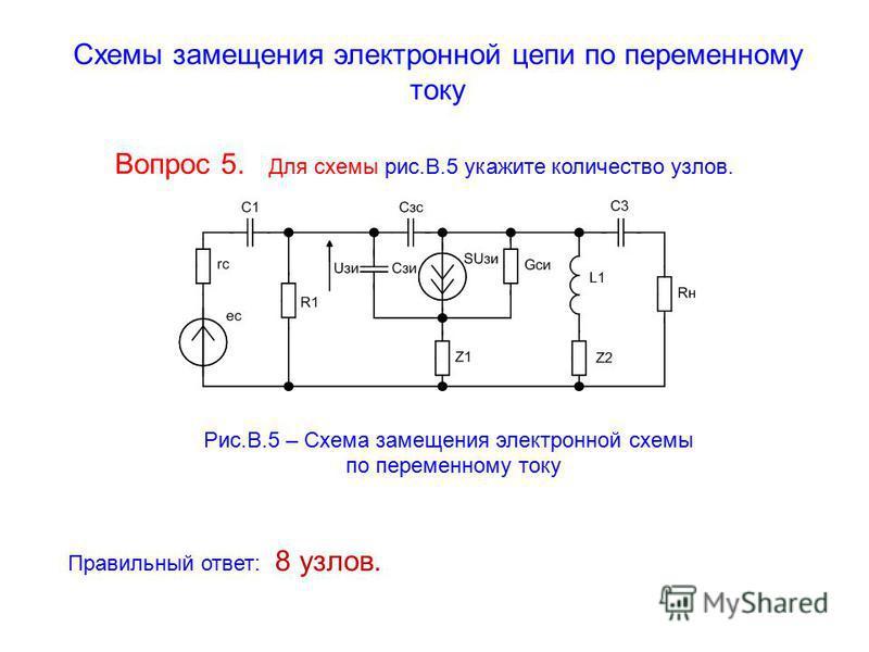 Схемы замещения электронной цепи по переменному току Вопрос 5. Для схемы рис.В.5 укажите количество узлов. Рис.В.5 – Схема замещения электронной схемы по переменному току Правильный ответ: 8 узлов.