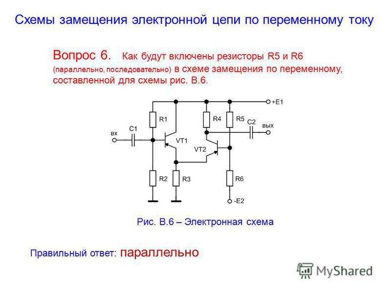 Схемы замещения электронной цепи по переменному току Вопрос 6. Как будут включены резисторы R5 и R6 (параллельно, последовательно) в схеме замещения по переменному, составленной для схемы рис. В.6. Рис. В.6 – Электронная схема Правильный ответ: парал