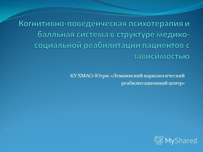КУ ХМАО-Югры «Лемпинский наркологический реабилитационный центр»