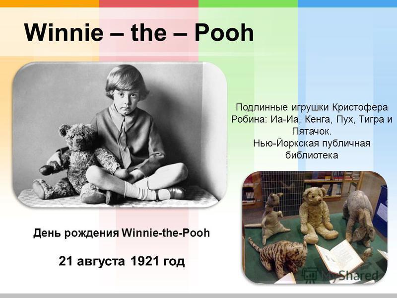 Winnie – the – Pooh Подлинные игрушки Кристофера Робина: Иа-Иа, Кенга, Пух, Тигра и Пятачок. Нью-Йоркская публичная библиотека День рождения Winnie-the-Pooh 21 августа 1921 год
