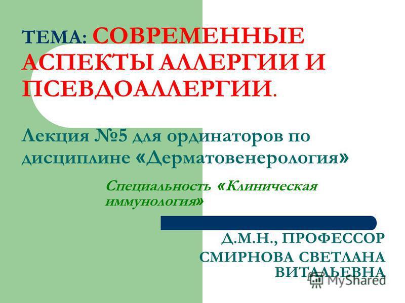 ТЕМА: СОВРЕМЕННЫЕ АСПЕКТЫ АЛЛЕРГИИ И ПСЕВДОАЛЛЕРГИИ. Лекция 5 для ординаторов по дисциплине « Дерматовенерология » Специальность « Клиническая иммунология » Д.М.Н., ПРОФЕССОР СМИРНОВА СВЕТЛАНА ВИТАЛЬЕВНА