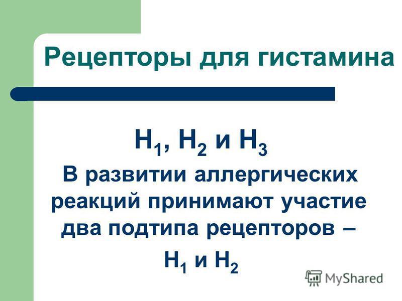Рецепторы для гистамина H 1, H 2 и H 3 В развитии аллергических реакций принимают участие два подтипа рецепторов – Н 1 и Н 2
