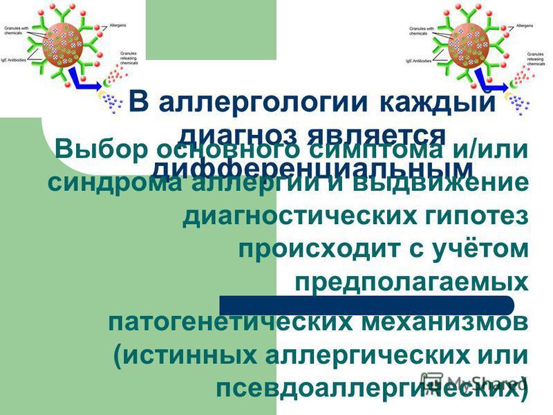 В аллергологии каждый диагноз является дифференциальным Выбор основного симптома и/или синдрома аллергии и выдвижение диагностических гипотез происходит с учётом предполагаемых патогенетических механизмов (истинных аллергических или псевдо аллергичес