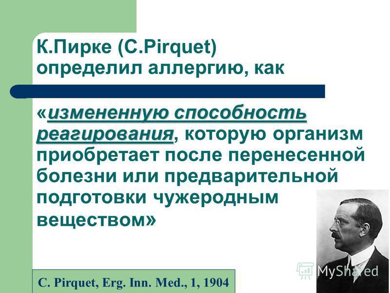 измененную способность реагирования К.Пирке (C.Pirquet) определил аллергию, как «измененную способность реагирования, которую организм приобретает после перенесенной болезни или предварительной подготовки чужеродным веществом » С. Pirquet, Erg. Inn.
