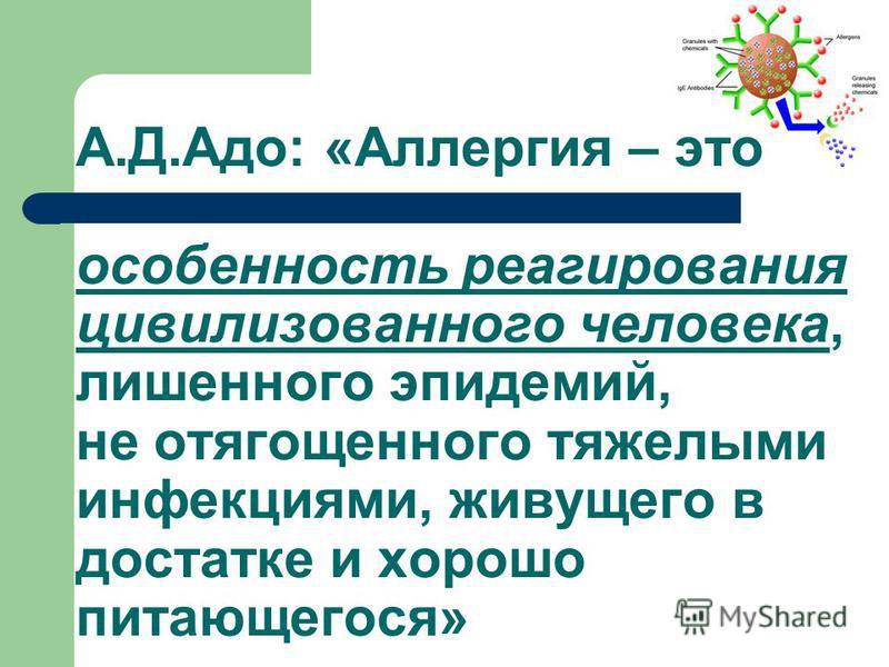А.Д.Адо: «Аллергия – это особенность реагирования цивилизованного человека, лишенного эпидемий, не отягощенного тяжелыми инфекциями, живущего в достатке и хорошо питающегося»
