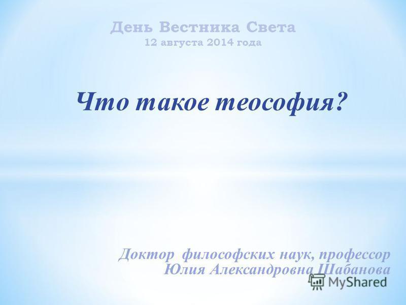 День Вестника Света 12 августа 2014 года Что такое теософия? Доктор философских наук, профессор Юлия Александровна Шабанова
