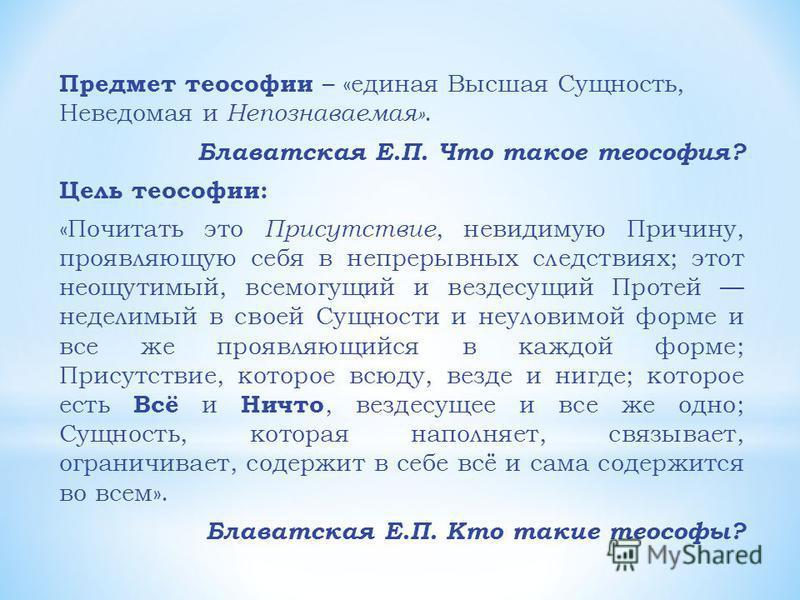 Предмет теософии – «единая Высшая Сущность, Неведомая и Непознаваемая». Блаватская Е.П. Что такое теософия? Цель теософии: «Почитать это Присутствие, невидимую Причину, проявляющую себя в непрерывных следствиях; этот неощутимый, всемогущий и вездесущ