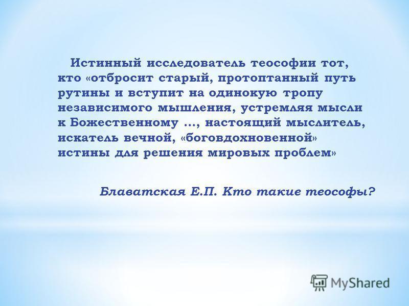 Истинный исследователь теософии тот, кто «отбросит старый, протоптанный путь рутины и вступит на одинокую тропу независимого мышления, устремляя мысли к Божественному …, настоящий мыслитель, искатель вечной, «боговдохновенной» истины для решения миро