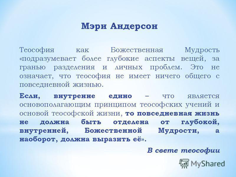 Мэри Андерсон Теософия как Божественная Мудрость «подразумевает более глубокие аспекты вещей, за гранью разделения и личных проблем. Это не означает, что теософия не имеет ничего общего с повседневной жизнью. Если, внутренне едино – что является осно