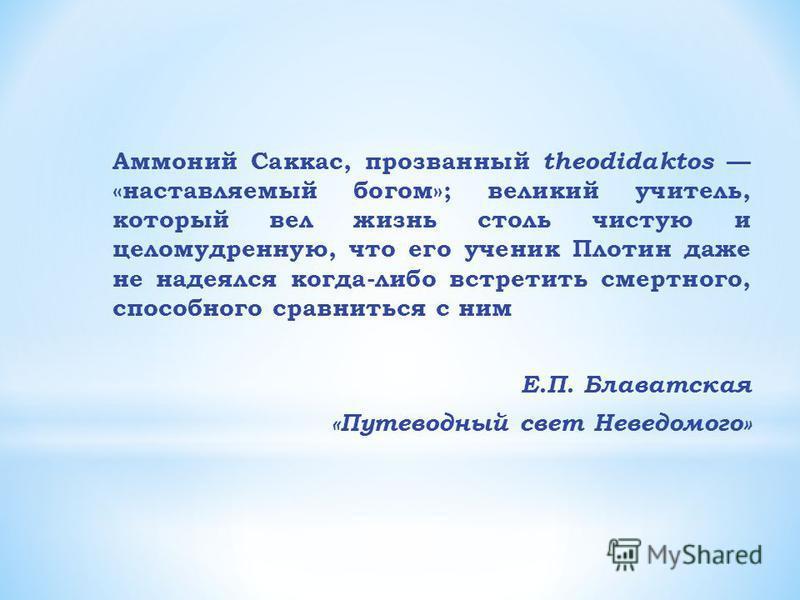 Аммоний Саккас, прозванный theodidaktos «наставляемый богом»; великий учитель, который вел жизнь столь чистую и целомудренную, что его ученик Плотин даже не надеялся когда-либо встретить смертного, способного сравниться с ним Е.П. Блаватская «Путевод