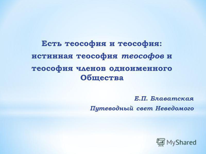 Есть теософия и теософия: истинная теософия теософов и теософия членов одноименного Общества Е.П. Блаватская Путеводный свет Неведомого