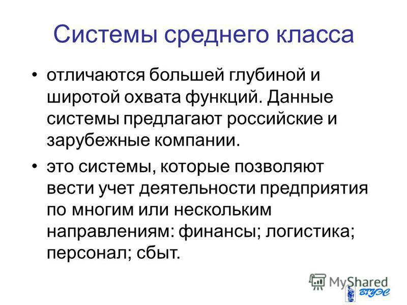 Системы среднего класса отличаются большей глубиной и широтой охвата функций. Данные системы предлагают российские и зарубежные компании. это системы, которые позволяют вести учет деятельности предприятия по многим или нескольким направлениям: финанс