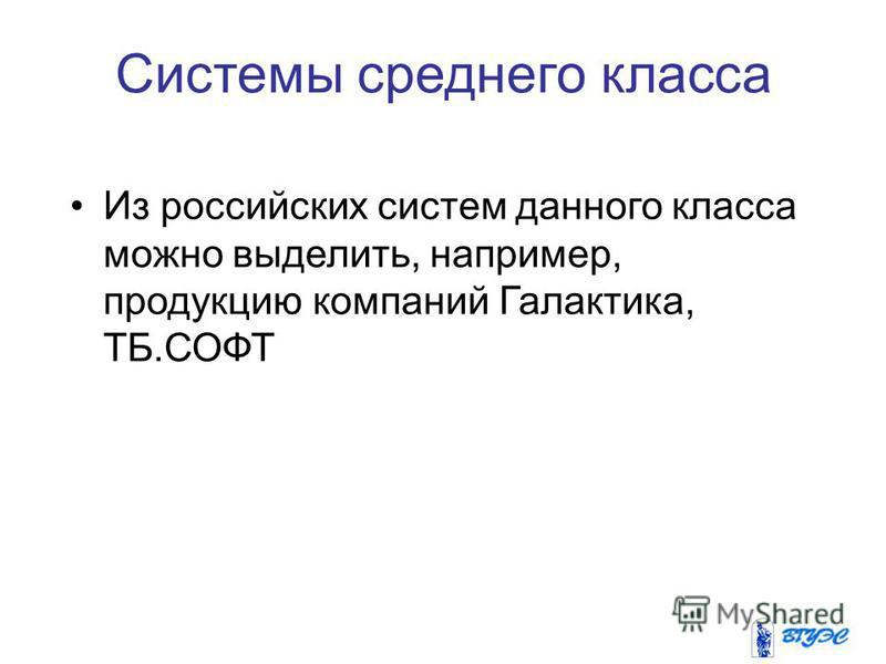 Из российских систем данного класса можно выделить, например, продукцию компаний Галактика, ТБ.СОФТ Системы среднего класса