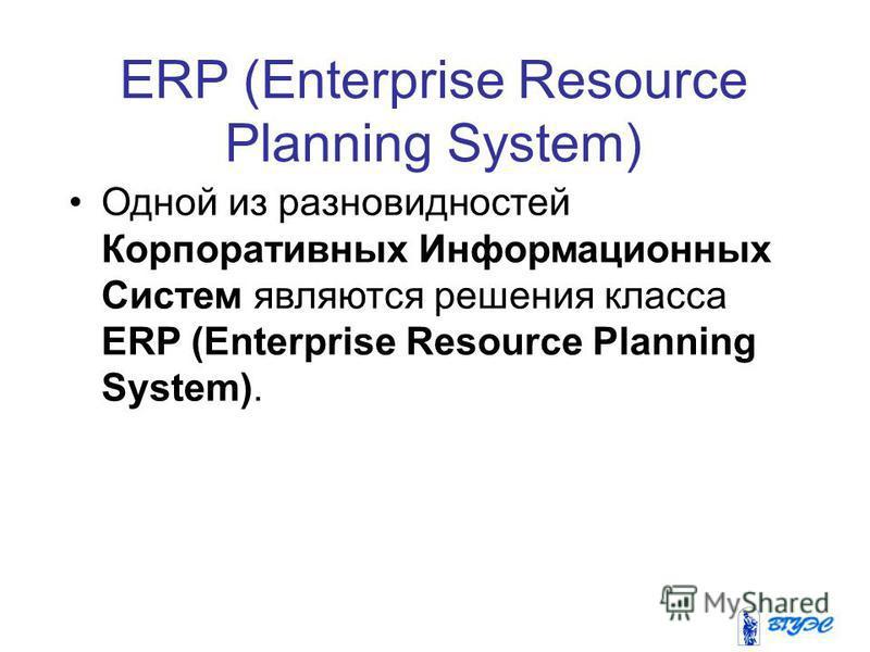 ERP (Enterprise Resource Planning System) Одной из разновидностей Корпоративных Информационных Систем являются решения класса ERP (Enterprise Resource Planning System).