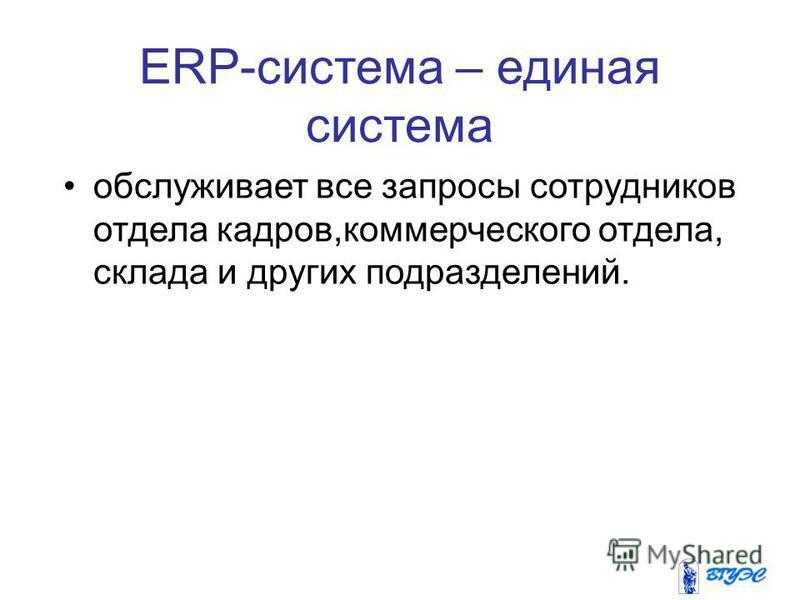ERP-система – единая система обслуживает все запросы сотрудников отдела кадров,коммерческого отдела, склада и других подразделений.