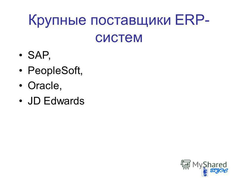 Крупные поставщики ERP- систем SAP, PeopleSoft, Oracle, JD Edwards