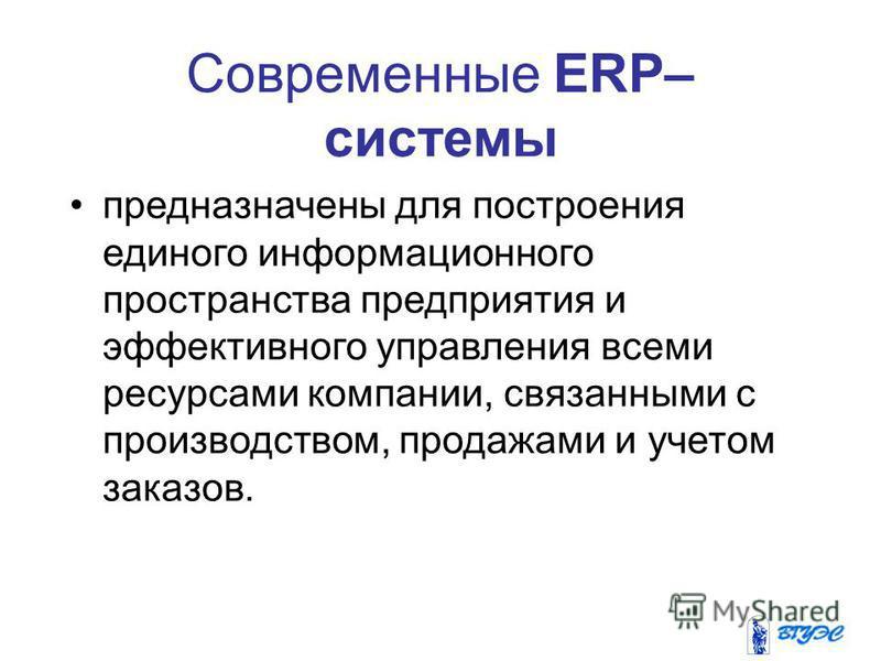 Современные ERP– системы предназначены для построения единого информационного пространства предприятия и эффективного управления всеми ресурсами компании, связанными с производством, продажами и учетом заказов.