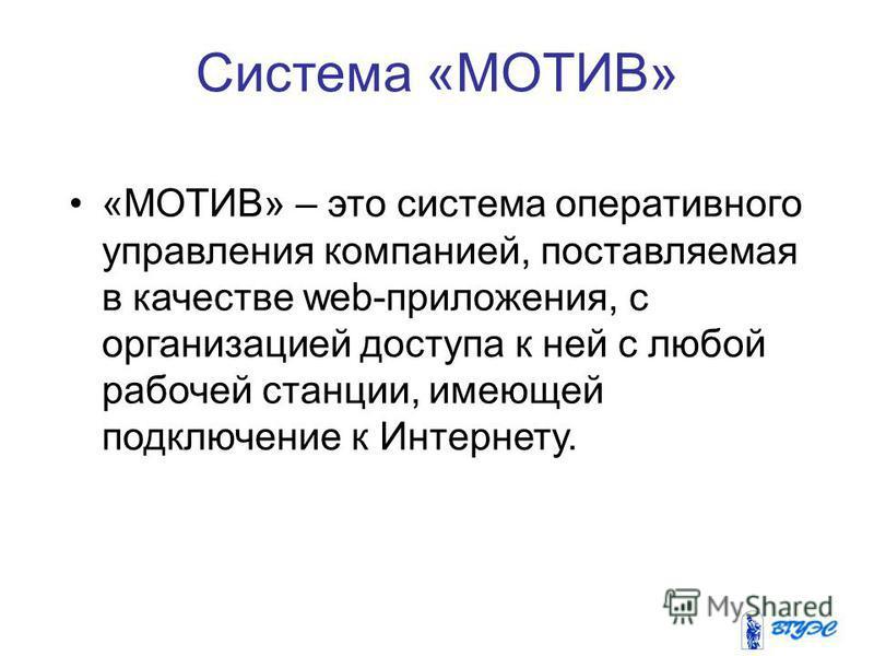 Система «МОТИВ» «МОТИВ» – это система оперативного управления компанией, поставляемая в качестве web-приложения, с организацией доступа к ней с любой рабочей станции, имеющей подключение к Интернету.