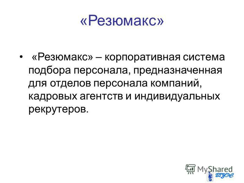 «Резюмакс» «Резюмакс» – корпоративная система подбора персонала, предназначенная для отделов персонала компаний, кадровых агентств и индивидуальных рекрутеров.
