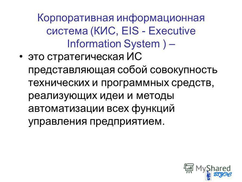 Корпоративная информационная система (КИС, EIS - Executive Information System ) – это стратегическая ИС представляющая собой совокупность технических и программных средств, реализующих идеи и методы автоматизации всех функций управления предприятием.