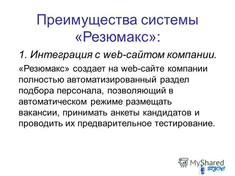 Преимущества системы «Резюмакс»: 1. Интеграция с web-сайтом компании. «Резюмакс» создает на web-сайте компании полностью автоматизированный раздел подбора персонала, позволяющий в автоматическом режиме размещать вакансии, принимать анкеты кандидатов
