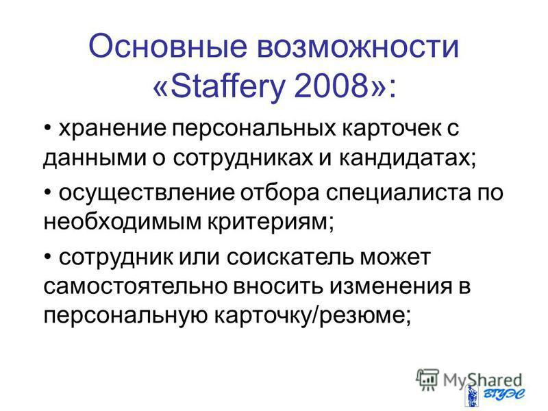 Основные возможности «Staffery 2008»: хранение персональных карточек с данными о сотрудниках и кандидатах; осуществление отбора специалиста по необходимым критериям; сотрудник или соискатель может самостоятельно вносить изменения в персональную карто