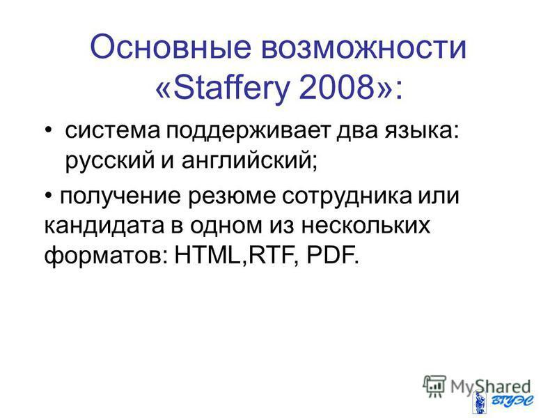 Основные возможности «Staffery 2008»: система поддерживает два языка: русский и английский; получение резюме сотрудника или кандидата в одном из нескольких форматов: HTML,RTF, PDF.