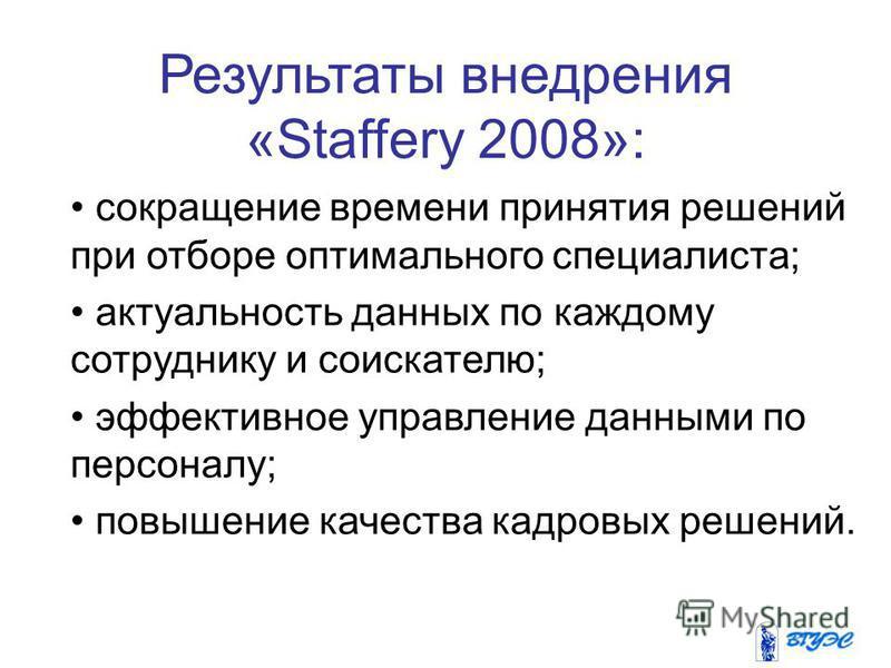 Результаты внедрения «Staffery 2008»: сокращение времени принятия решений при отборе оптимального специалиста; актуальность данных по каждому сотруднику и соискателю; эффективное управление данными по персоналу; повышение качества кадровых решений.