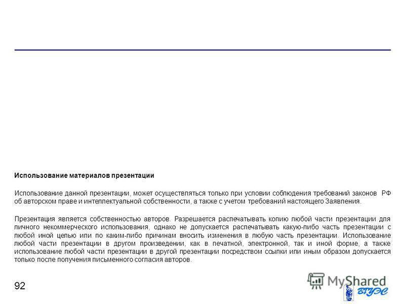92 Использование материалов презентации Использование данной презентации, может осуществляться только при условии соблюдения требований законов РФ об авторском праве и интеллектуальной собственности, а также с учетом требований настоящего Заявления.