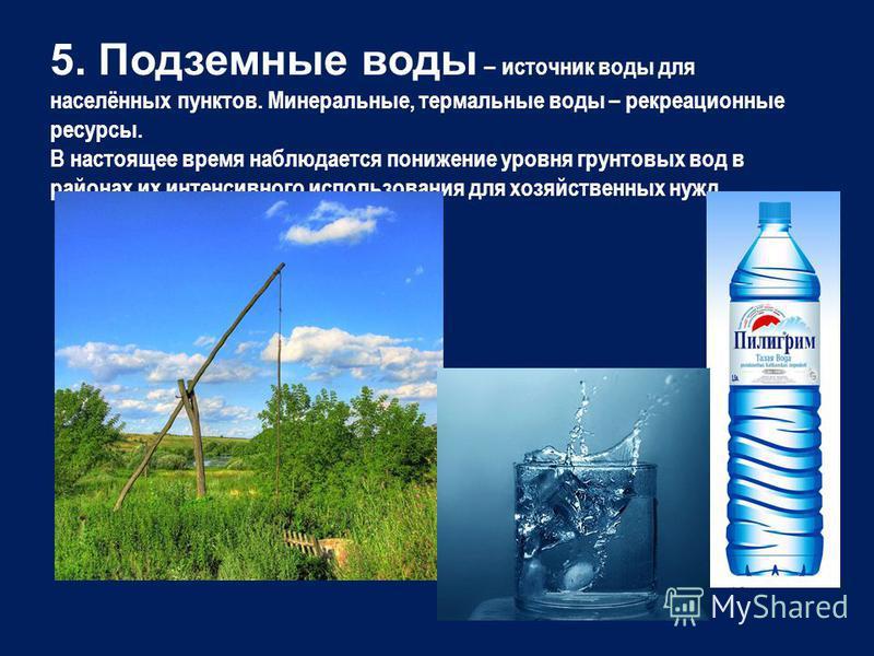 5. Подземные воды – источник воды для населённых пунктов. Минеральные, термальные воды – рекреационные ресурсы. В настоящее время наблюдается понижение уровня грунтовых вод в районах их интенсивного использования для хозяйственных нужд.