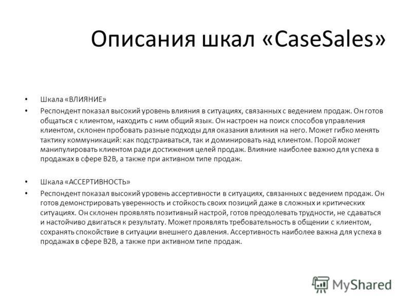 Описания шкал «CaseSales» Шкала «ВЛИЯНИЕ» Респондент показал высокий уровень влияния в ситуациях, связанных с ведением продаж. Он готов общаться с клиентом, находить с ним общий язык. Он настроен на поиск способов управления клиентом, склонен пробова