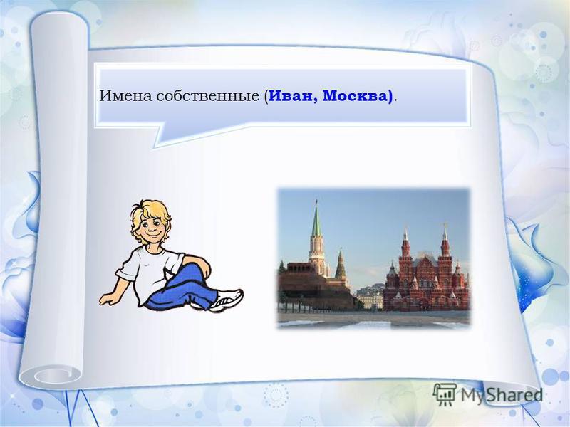 Имена собственные ( Иван, Москва).