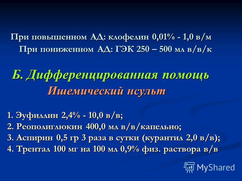 При повышенном АД: клофелин 0,01% - 1,0 в/м При пониженном АД: ГЭК 250 – 500 мл в/в/к Б. Дифференцированная помощь Ишемический иинсульт 1. Эуфиллин 2,4% - 10,0 в/в; 2. Реополиглюкин 400,0 мл в/в/капельно; 3. Аспирин 0,5 гр 3 раза в сутки (курантил 2,