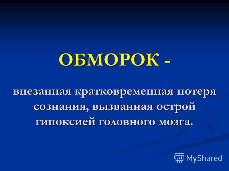 ОБМОРОК - внезапная кратковременная потеря сознания, вызванная острой гипоксией головного мозга.