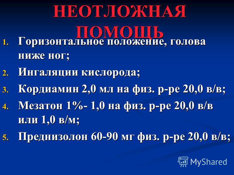 НЕОТЛОЖНАЯ ПОМОЩЬ 1. Горизонтальное положение, голова ниже ног; 2. Ингаляции кислорода; 3. Кордиамин 2,0 мл на физ. р-ре 20,0 в/в; 4. Мезатон 1%- 1,0 на физ. р-ре 20,0 в/в или 1,0 в/м; 5. Преднизолон 60-90 мг физ. р-ре 20,0 в/в;