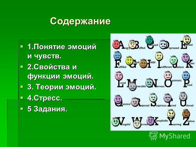 Содержание Содержание 1. Понятие эмоций и чувств. 1. Понятие эмоций и чувств. 2. Свойства и функции эмоций. 2. Свойства и функции эмоций. 3. Теории эмоций. 3. Теории эмоций. 4.Стресс. 4.Стресс. 5 Задания. 5 Задания.