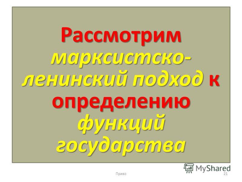 Рассмотрим марксистско- ленинский подход к определению функций государства Право 21