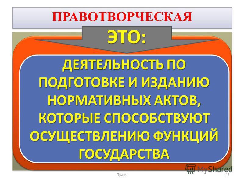 ПРАВОТВОРЧЕСКАЯ Право 43 ДЕЯТЕЛЬНОСТЬ ПО ПОДГОТОВКЕ И ИЗДАНИЮ НОРМАТИВНЫХ АКТОВ, КОТОРЫЕ СПОСОБСТВУЮТ ОСУЩЕСТВЛЕНИЮ ФУНКЦИЙ ГОСУДАРСТВА ЭТО: