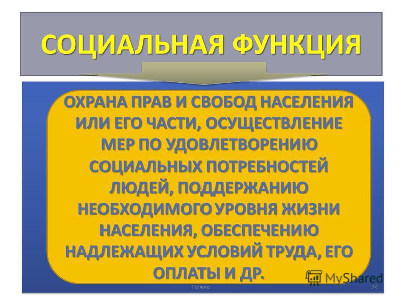 СОЦИАЛЬНАЯ ФУНКЦИЯ Право 74 ОХРАНА ПРАВ И СВОБОД НАСЕЛЕНИЯ ИЛИ ЕГО ЧАСТИ, ОСУЩЕСТВЛЕНИЕ МЕР ПО УДОВЛЕТВОРЕНИЮ СОЦИАЛЬНЫХ ПОТРЕБНОСТЕЙ ЛЮДЕЙ, ПОДДЕРЖАНИЮ НЕОБХОДИМОГО УРОВНЯ ЖИЗНИ НАСЕЛЕНИЯ, ОБЕСПЕЧЕНИЮ НАДЛЕЖАЩИХ УСЛОВИЙ ТРУДА, ЕГО ОПЛАТЫ И ДР.