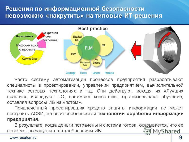 www.rosatom.ru Решения по информационной безопасности невозможно «накрутить» на типовые ИТ-решения 9 Best practice Часто систему автоматизации процессов предприятия разрабатывают специалисты в проектировании, управлении предприятием, вычислительной т