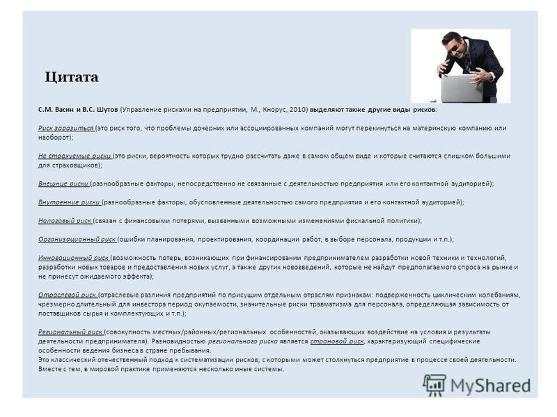 С.М. Васин и В.С. Шутов (Управление рисками на предприятии, М., Кнорус, 2010) выделяют также другие виды рисков: Риск заразиться (это риск того, что проблемы дочерних или ассоциированных компаний могут перекинуться на материнскую компанию или наоборо