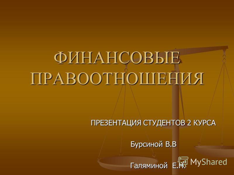 ФИНАНСОВЫЕ ПРАВООТНОШЕНИЯ ПРЕЗЕНТАЦИЯ СТУДЕНТОВ 2 КУРСА Бурсиной В.В Галяминой Е.Н. Галяминой Е.Н.
