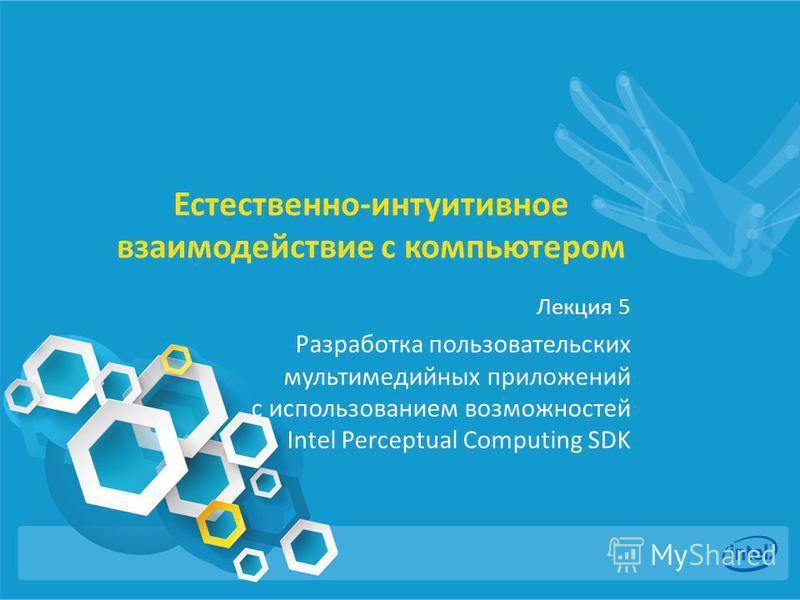 Естественно-интуитивное взаимодействие с компьютером Лекция 5 Разработка пользовательских мультимедийных приложений с использованием возможностей Intel Perceptual Computing SDK