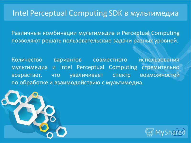 Intel Perceptual Computing SDK в мультимедиа Различные комбинации мультимедиа и Perceptual Computing позволяют решать пользовательские задачи разных уровней. Количество вариантов совместного использования мультимедиа и Intel Perceptual Computing стре