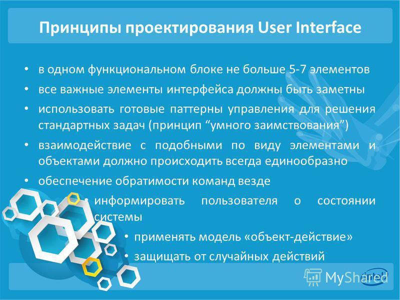 Принципы проектирования User Interface в одном функциональном блоке не больше 5-7 элементов все важные элементы интерфейса должны быть заметны использовать готовые паттерны управления для решения стандартных задач (принцип умного заимствования) взаим