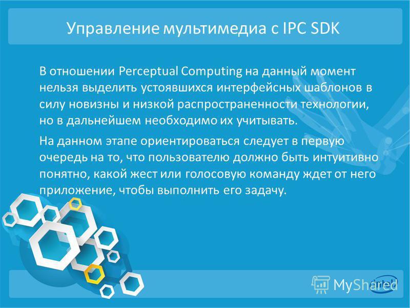 Управление мультимедиа с IPC SDK В отношении Perceptual Computing на данный момент нельзя выделить устоявшихся интерфейсных шаблонов в силу новизны и низкой распространенности технологии, но в дальнейшем необходимо их учитывать. На данном этапе ориен